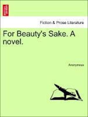 For Beauty's Sake. A novel.