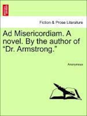 "Ad Misericordiam. A novel. By the author of ""Dr. Armstrong."""