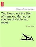 The Negro not the Son of Ham: or, Man not a species divisible into races.
