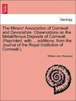 The Miners' Association of Cornwall and Devonshire. Observations on the Metalliferous Deposits of Cornwall. (Reprinted, with ... additions, from the J af William Jory Henwood