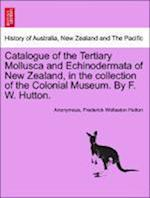 Catalogue of the Tertiary Mollusca and Echinodermata of New Zealand, in the Collection of the Colonial Museum. by F. W. Hutton.