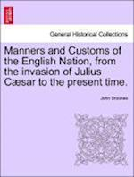 Manners and Customs of the English Nation, from the invasion of Julius Cæsar to the present time.