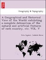 A Geographical and Historical View of the World: exhibiting a complete delineation of the natural and artificial features of each country, etc. VOL. V