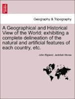 A Geographical and Historical View of the World: exhibiting a complete delineation of the natural and artificial features of each country, etc. Vol. I