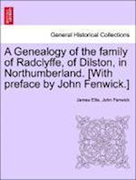 A Genealogy of the Family of Radclyffe, of Dilston, in Northumberland. [With Preface by John Fenwick.] af James Ellis, John Fenwick