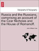 Russia and the Russians, comprising an account of the Czar Nicholas and the House of Romanoff. af John William Cole