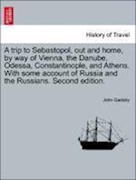 A trip to Sebastopol, out and home, by way of Vienna, the Danube, Odessa, Constantinople, and Athens. With some account of Russia and the Russians. Se af John Gadsby