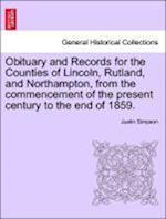 Obituary and Records for the Counties of Lincoln, Rutland, and Northampton, from the commencement of the present century to the end of 1859. af Justin Simpson