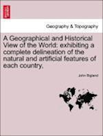 A Geographical and Historical View of the World: exhibiting a complete delineation of the natural and artificial features of each country,