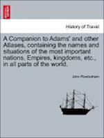 A Companion to Adams' and Other Atlases, Containing the Names and Situations of the Most Important Nations, Empires, Kingdoms, Etc., in All Parts of t af John Rowbotham