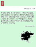 China and the Chinese: their religion, character, customs nd manufactures; the evils arising from the opium trade; with a glance at our religious, mor af Henry Charles Sirr