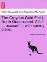 The Croydon Gold Field, North Queensland. A full ... account ... with survey plans. af William Henry Barker