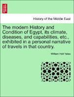 The modern History and Condition of Egypt, its climate, diseases, and capabilities, etc., exhibited in a personal narrative of travels in that country