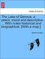 The Lake of Geneva, a Poem, Moral and Descriptive ... with Notes Historical and Biographical. [With a Map.]