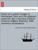 Notes on a Yacht Voyage to Hardanger Fjord and the Adjacent Estuaries. by a Yachting Dabbler [Charles William Rothery]. with Numerous Illustrations. af Anonymous, Charles William Rothery