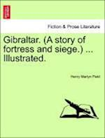 Gibraltar. (a Story of Fortress and Siege.) ... Illustrated. af Henry Martyn Field