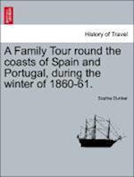 A Family Tour Round the Coasts of Spain and Portugal, During the Winter of 1860-61. af Sophia Dunbar