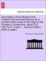 Description of the Model of the Central Part of Ancient Rome as It Existed at the Close of the Reign of the Emperor Constantine, about A.D. 335. by R.