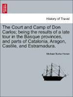 The Court and Camp of Don Carlos; being the results of a late tour in the Basque provinces, and parts of Catalonia, Aragon, Castile, and Estramadura. af Michael Burke Honan