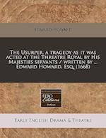 The Usurper, a Tragedy as It Was Acted at the Threatre Royal by His Majesties Servants / Written by ... Edward Howard, Esq. (1668)