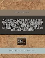 A Christian Caveat to the Old and New Sabbatarians, Or, a Vindication of Our Gospel-Festivals Wherein Is Held Forth, I. That the Feast of Christs Nati