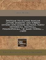 Epistolae Ho-Elianae Familiar Letters Domestic and Forren