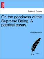 On the Goodness of the Supreme Being. a Poetical Essay.