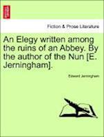 An Elegy Written Among the Ruins of an Abbey. by the Author of the Nun [E. Jerningham].