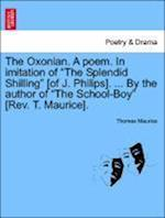 "The Oxonian. a Poem. in Imitation of ""The Splendid Shilling"" [Of J. Philips]. ... by the Author of ""The School-Boy"" [Rev. T. Maurice]."