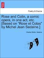 "Rose and Colin, a Comic Opera, in One Act, Etc. [Based on ""Rose Et Colas"" by Michel Jean Sedaine.]"