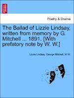 The Ballad of Lizzie Lindsay, Written from Memory by G. Mitchell ... 1891. [With Prefatory Note by W. W.] af Lizzie Lindsay, W. W, George Mitchell
