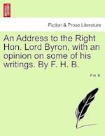 An Address to the Right Hon. Lord Byron, with an Opinion on Some of His Writings. by F. H. B. af F. H. B