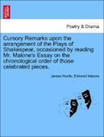 Cursory Remarks Upon the Arrangement of the Plays of Shakespear, Occasioned by Reading Mr. Malone's Essay on the Chronological Order of Those Celebrat