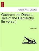 Guthrum the Dane, a Tale of the Heptarchy. [In Verse.] af Robert Story