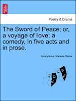 The Sword of Peace; Or, a Voyage of Love; A Comedy, in Five Acts and in Prose.