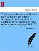 The Literary Remains of Martha Day; With REV. Dr. Fitch's Address at Her Funeral; And Sketches of Her Character. [The Editor's Preface Signed