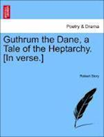 Guthrum the Dane, a Tale of the Heptarchy. [In Verse.]