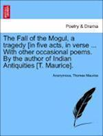 The Fall of the Mogul, a Tragedy [In Five Acts, in Verse ... with Other Occasional Poems. by the Author of Indian Antiquities [T. Maurice].