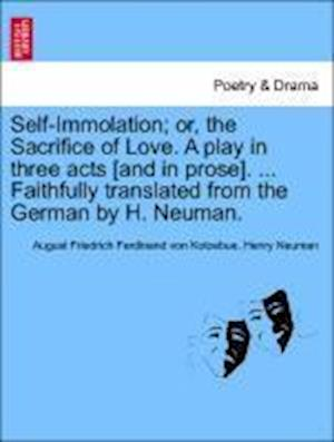 Self-Immolation; Or, the Sacrifice of Love. a Play in Three Acts [And in Prose]. ... Faithfully Translated from the German by H. Neuman.