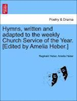 Hymns, Written and Adapted to the Weekly Church Service of the Year. [Edited by Amelia Heber.]