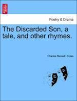 The Discarded Son, a Tale, and Other Rhymes. af Charles Barwell Coles