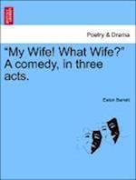 """My Wife! What Wife?"" a Comedy, in Three Acts. af Eaton Barrett"