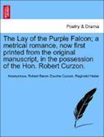 The Lay of the Purple Falcon; A Metrical Romance, Now First Printed from the Original Manuscript, in the Possession of the Hon. Robert Curzon.