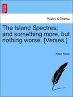 The Island Spectres; And Something More, But Nothing Worse. [Verses.] af Alban Rosse
