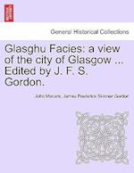 Glasghu Facies: a view of the city of Glasgow ... Edited by J. F. S. Gordon.