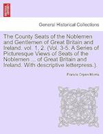 The County Seats of the Noblemen and Gentlemen of Great Britain and Ireland. vol. 1, 2. (Vol. 3-5. A Series of Picturesque Views of Seats of the Noble