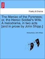 The Maniac of the Pyrenees; Or, the Heroic Soldier's Wife. a Melodrama, in Two Acts [And in Prose by John Shipp.] af Anonymous, John Shipp