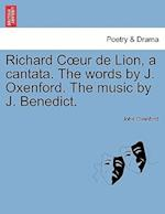 Richard C Ur de Lion, a Cantata. the Words by J. Oxenford. the Music by J. Benedict. af John Oxenford