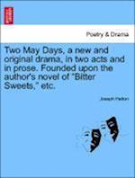 """Two May Days, a New and Original Drama, in Two Acts and in Prose. Founded Upon the Author's Novel of """"Bitter Sweets,"""" Etc."""