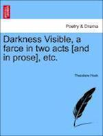 Darkness Visible, a Farce in Two Acts [And in Prose], Etc. af Theodore Hook